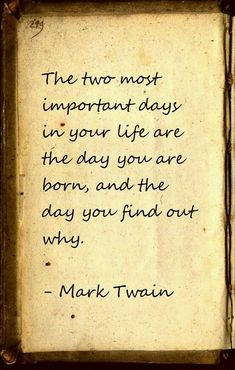The most important days in your life are the day you are born, and the day you find out why. -- Mark Twain