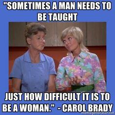 """Brady Bunch Alice and Carol - """"Sometimes a man needs to be taught  just how difficult it is to be a woman.""""  - Carol Brady"""