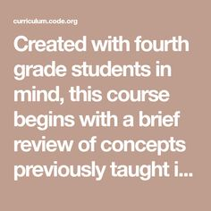 Created with fourth grade students in mind, this course begins with a brief review of concepts previously taught in courses C and D. This introduction is intended to inspire beginners and remind the experts of the wonders of computer science. Students will practice coding with algorithms, loops, conditionals, and events before they are introduced to functions. At the end of the course, students will have the opportunity to create a capstone project that they can proudly share with peers and… Computational Thinking, Fourth Grade, Computer Science, Coding, Opportunity, Mindfulness, Concept, Students, Teaching