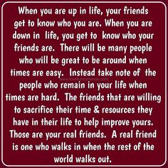 When you are up in life, your friends get to know who you are. When you are down in life, you get to know who your friends are. There will b...
