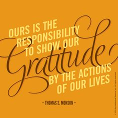"""Ours is the responsibility to show gratitude by the actions of our lives"" -- Thomas S. Monson"