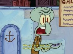 You never actually get to have fun. | 29 Reasons You Might Actually Be Squidward