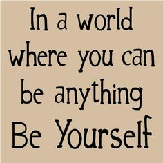 'In a world where you can be anything be yourself' -- Etta Turner
