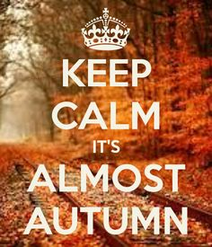 KEEP CALM IT'S ALMOST AUTUMN