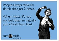 People always think I'm drunk after just 2 drinks. When, infact, it's not my fault that I'm natually just a God damn blast. | College Ecard | someecards.com