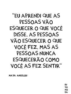"""""""Eu aprendi que as pessoas vão esquecer o que você disse, as pessoas vão esquecer o que você faz, mas as pessoas nunca esquecerão como você as fez sentir."""" - Maya Angelou"""