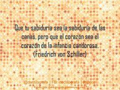 Que tu sabiduría sea la sabiduría de las canas, pero que el corazón sea el corazón de la infancia candorosa (Friedrich von Schiller) #Frases #Citas