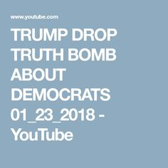 TRUMP DROP TRUTH BOMB ABOUT DEMOCRATS 01_23_2018 - YouTube Drop, Usa, Youtube, Youtubers, Youtube Movies, U.s. States