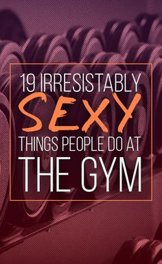 19 Ways People Are Unintentionally Sexy AF At the Gym