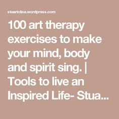 100 art therapy exercises to make your mind, body and spirit sing. | Tools to live an Inspired Life- Stuart Cline