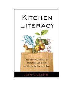 Kitchen Literacy: How We Lost Knowledge of Where Food Comes From and Why We Need to Get It Back, by Ann Vileisis