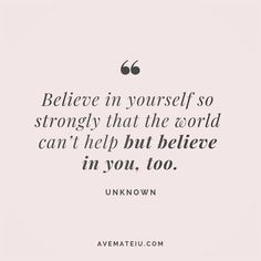 Believe in yourself so strongly that the world can't help but believe in you, too. Believe In Yourself Quotes, Believe Quotes, Life Quotes Love, Change Quotes, Quotes To Live By, Me Quotes, Motivational Quotes, Inspirational Quotes, Living The Dream Quotes