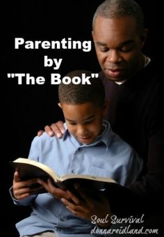 """""""Parenting by 'The Book'"""" (1/27) Parenting by the book: parenting books abound today and most of us have probably read one or more of them at some time. But when was the last time you read the parenting book? All of God's Word is written from the perspective of a Father to His children. Proverbs, in particular, contains a lifetime of wisdom for parenting and for sharing with our children."""