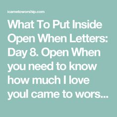 What To Put Inside Open When Letters: Day 8. Open When you need to know how much I love youI came to worship
