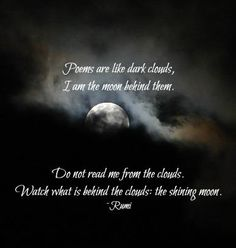 Poems are like dark clouds, I am the moon behind them. do not read me from the clouds. Watch what is behind the clouds; the shining moon. Molavi (a.k.a. Rumi)