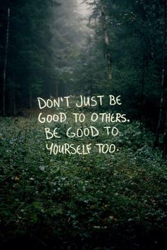 Don't just be good to others, be good to yourself too.