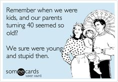 Remember when we were kids, and our parents turning 40 seemed so old!? We sure were young and stupid then.
