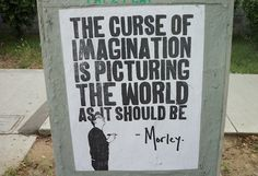 The curse of imagination is picturing the world as it should be - Morley