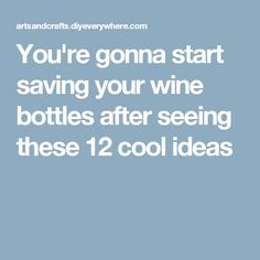 You're gonna start saving your wine bottles after seeing these 12 cool ideas