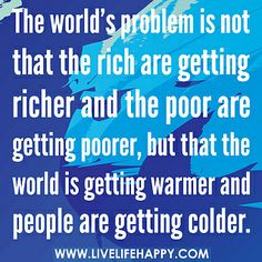 The world's problem is not that the rich are getting richer and the poor are getting poorer, but that the world is getting warmer and people are getting colder.  --