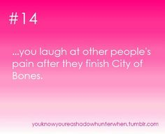 ...you laugh at other people's pain after they finished City of Bones.