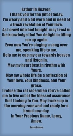 Father in Heaven, I thank you for the gift of today. I'm weary and a bit worn and in need of a fresh revelation of Your love. As I crawl into bed tonight, may I rest in the knowledge that You delight in filling me up again. Even now You're singing a song...