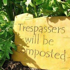 Trespassers will be composted - brilliant sign for the garden!!