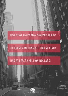 Never take advice from someone on how to become a millionaire If they've NEVER had at least a million dollars! -  #QUOTE