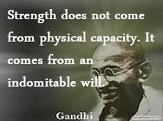 Strength Does Not Come From Physical Capacity. It Comes From An Indomitable Will - Gandhi motivation