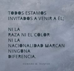 Todos estamos invitados a venir a Él; ni la raza ni el color ni la nacionalidad marcan ninguna diferencia. –Howard W. Hunter