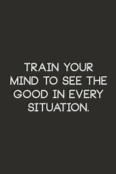 Train your mind to see the good in every situation. | Inspirational Quotes