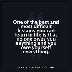 Life Quote: One of the best and most difficult lessons you can learn in life is that no one owes you anything and you owe yourself everything. - Unknown