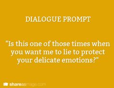 "Prompt -- ""is this one of those times when you want me to lie to protect your delicate feelings"""