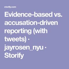 Evidence-based vs. accusation-driven reporting (with tweets) · jayrosen_nyu · Storify