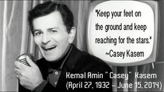 """""""Keep Your Feet On The Ground And Keep Reaching For The Stars."""" ~Kemal Amin """"Casey"""" Kasem (April 27, 1932 – June 15, 2014)"""