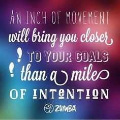 An inch of movement will bring you closer to your goals than a mile of intention.