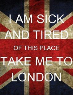 I am sick and tired of this place, take me to London