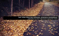 May your trails be crooked, winding & dangerous. Leading to only the most amazing view.