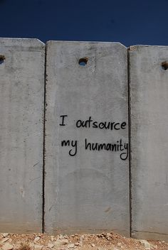 "I outsource my humanity. (""security wall"" Isr-Pal)"