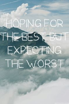 Hoping for the best, expecting the worst.