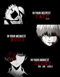 ""\"""" In your deepest pain , In your weakest hour , In your darkest night you are lovely """"  Anime : Tokyo ghoul  Song : The Grey - Icon For Hire""236|302|?|en|2|65ca34f2f2ea9a6c7b0b76901718d561|False|UNLIKELY|0.3262108266353607