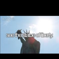before I die.. Bucket List: See the Statue of Liberty :)