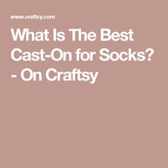 What Is The Best Cast-On for Socks? - On Craftsy