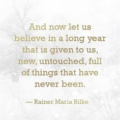 """""""And now let us believe in a long year that is given to us, new, untouched, full of things that have never been."""" — Rainer Maria Rilke"""