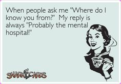 """When people ask me """"Where do I know you from?"""" My reply is always """"Probably the mental hospital!""""   Snarkecards"""