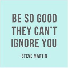 """Be so good they can't ignore you.""- Steve Martin #Motivation"