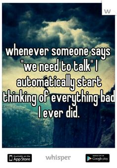 """whenever someone says """"we need to talk"""" I automatically start thinking of everything bad I ever did."""