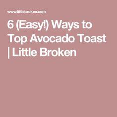 6 (Easy!) Ways to Top Avocado Toast | Little Broken