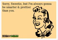 Sorry, Sweetie, but I'm always gonna be smarter & prettier   than you.