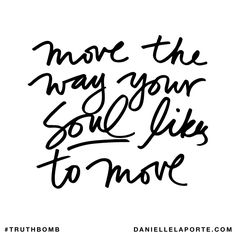 move the way your soul likes to move Subscribe: DanielleLaPorte.com #Truthbomb #Words #Quotes